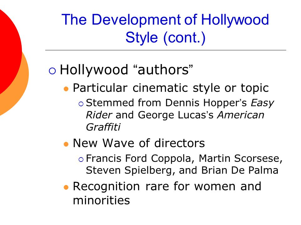 The Development of Hollywood Style (cont.)  Hollywood authors Particular cinematic style or topic  Stemmed from Dennis Hopper's Easy Rider and George Lucas's American Graffiti New Wave of directors  Francis Ford Coppola, Martin Scorsese, Steven Spielberg, and Brian De Palma Recognition rare for women and minorities