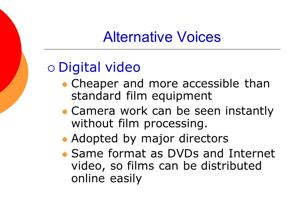Alternative Voices  Digital video Cheaper and more accessible than standard film equipment Camera work can be seen instantly without film processing.