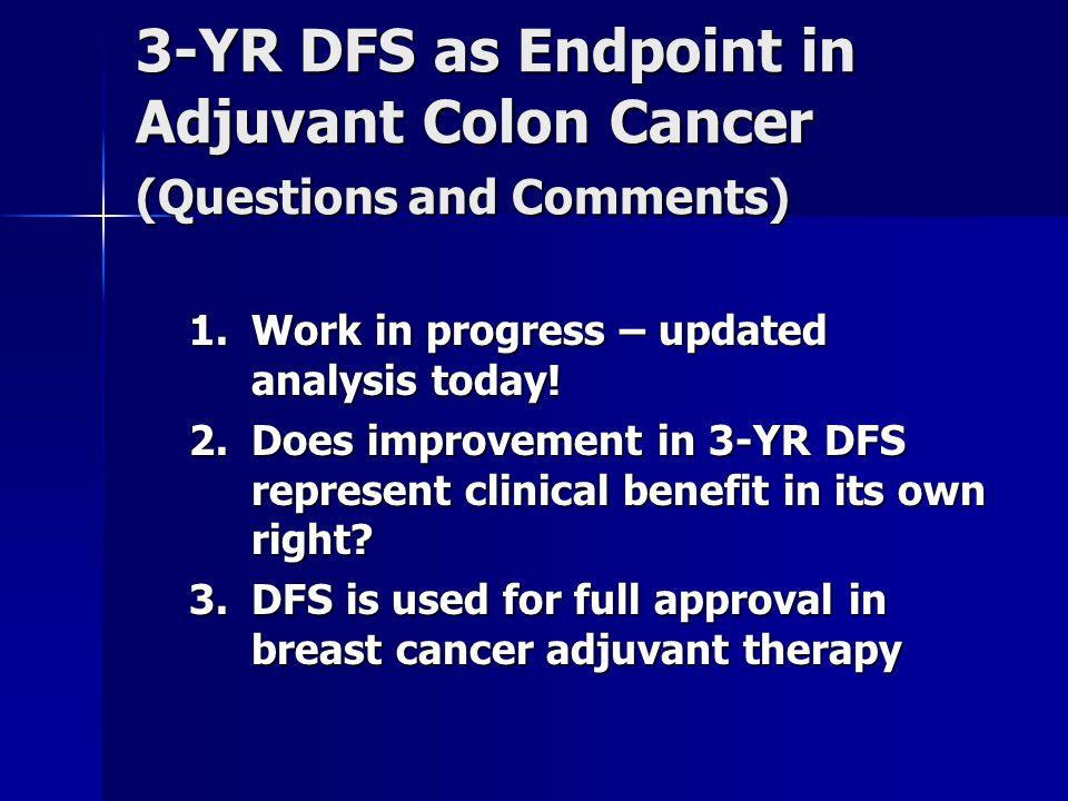 3-YR DFS as Endpoint in Adjuvant Colon Cancer (Questions and Comments) 1.Work in progress – updated analysis today.