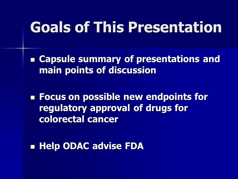 Goals of This Presentation Capsule summary of presentations and main points of discussion Capsule summary of presentations and main points of discussion Focus on possible new endpoints for regulatory approval of drugs for colorectal cancer Focus on possible new endpoints for regulatory approval of drugs for colorectal cancer Help ODAC advise FDA Help ODAC advise FDA