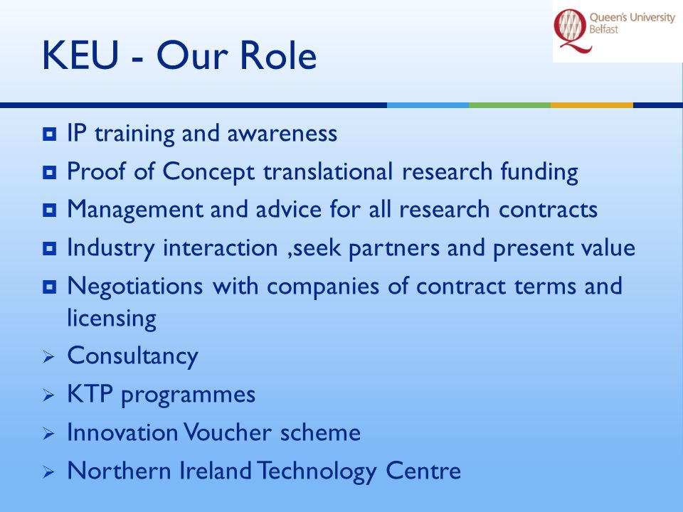 KEU – Our Structure UMB / UOB KEIG KEU Contracts, Patents & Licences Business Development & Commercialisation Consultancy & Technical Services Knowledge Transfer Centre QUBIS Knowledge Exploitation Implementation Group Members -Bursar James O'Kane -Profs Gerry McCormac -Heads of School David Wolfson, Richard Harrison Robbie Burch.
