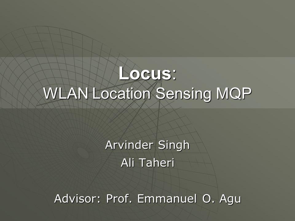 Locus: WLAN Location Sensing MQP Arvinder Singh Ali Taheri Advisor: Prof. Emmanuel O. Agu