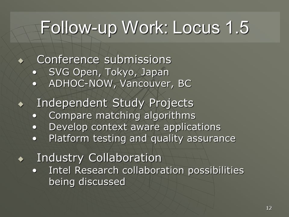 12 Follow-up Work: Locus 1.5  Conference submissions SVG Open, Tokyo, JapanSVG Open, Tokyo, Japan ADHOC-NOW, Vancouver, BCADHOC-NOW, Vancouver, BC  Independent Study Projects Compare matching algorithmsCompare matching algorithms Develop context aware applicationsDevelop context aware applications Platform testing and quality assurancePlatform testing and quality assurance  Industry Collaboration Intel Research collaboration possibilities being discussedIntel Research collaboration possibilities being discussed