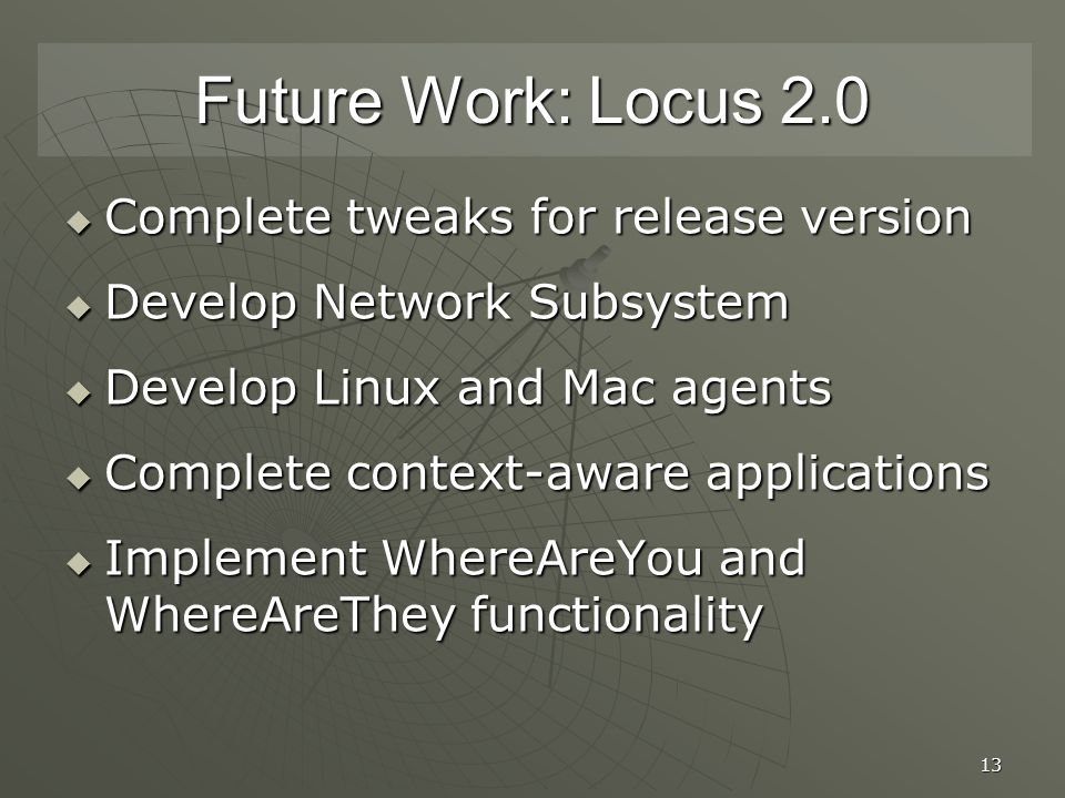 13 Future Work: Locus 2.0  Complete tweaks for release version  Develop Network Subsystem  Develop Linux and Mac agents  Complete context-aware applications  Implement WhereAreYou and WhereAreThey functionality