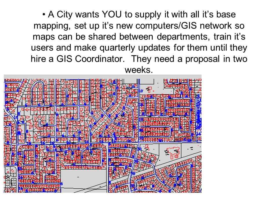 A City wants YOU to supply it with all it's base mapping, set up it's new computers/GIS network so maps can be shared between departments, train it's