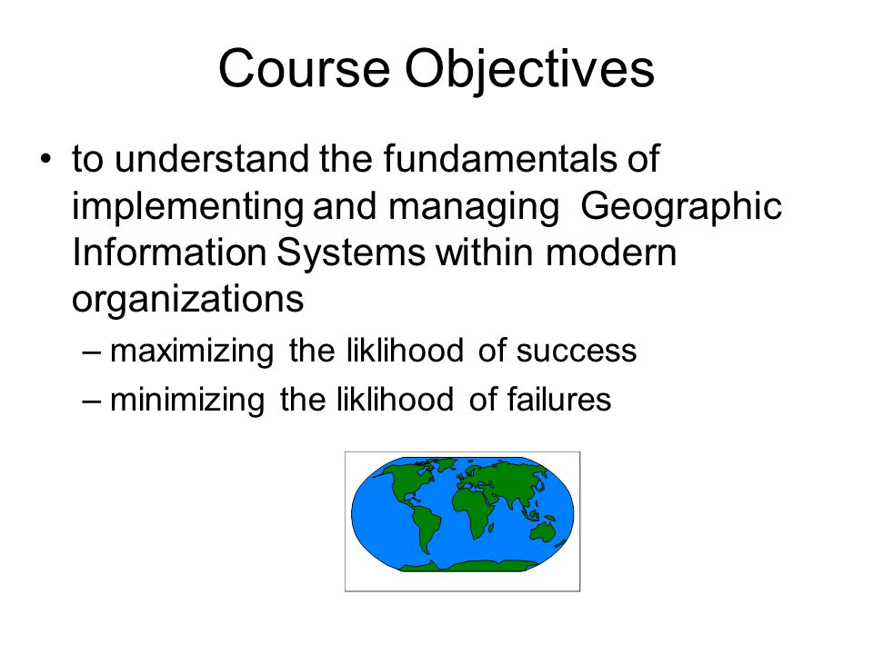 Course Objectives to understand the fundamentals of implementing and managing Geographic Information Systems within modern organizations –maximizing t