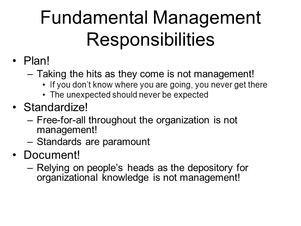 Fundamental Management Responsibilities Plan! –Taking the hits as they come is not management! If you don't know where you are going, you never get th