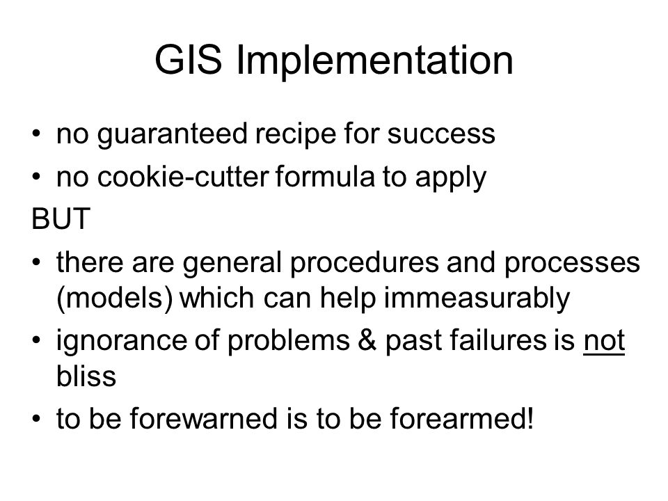 GIS Implementation no guaranteed recipe for success no cookie-cutter formula to apply BUT there are general procedures and processes (models) which ca