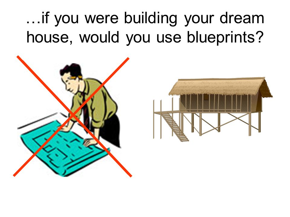 …if you were building your dream house, would you use blueprints?