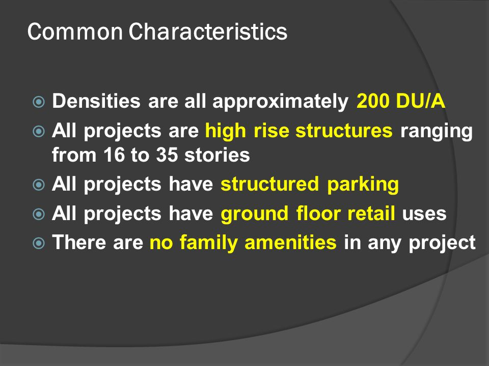 Common Characteristics  Densities are all approximately 200 DU/A  All projects are high rise structures ranging from 16 to 35 stories  All projects have structured parking  All projects have ground floor retail uses  There are no family amenities in any project