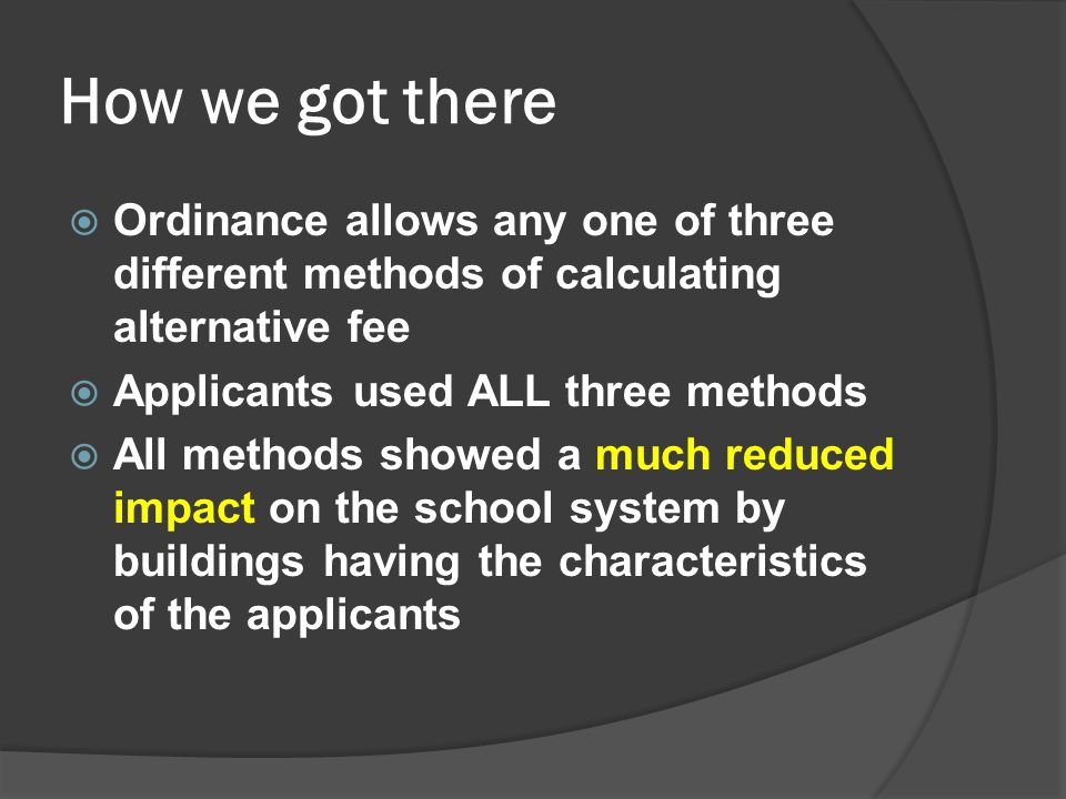 How we got there  Ordinance allows any one of three different methods of calculating alternative fee  Applicants used ALL three methods  All methods showed a much reduced impact on the school system by buildings having the characteristics of the applicants