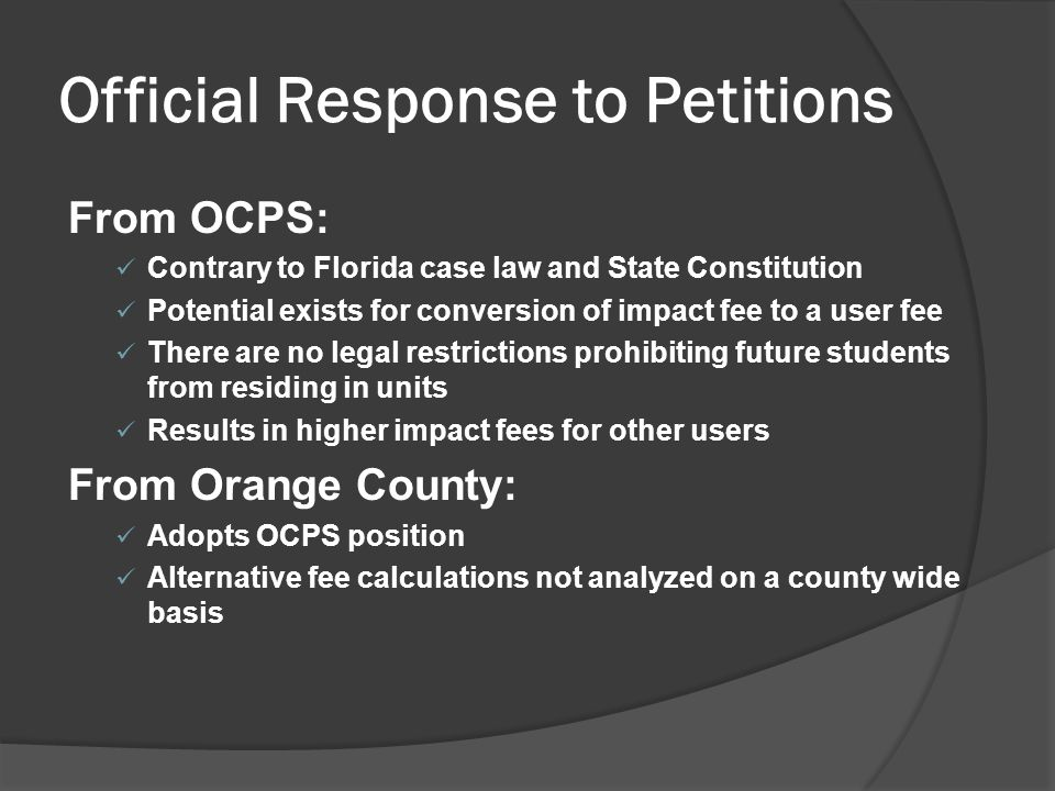 Official Response to Petitions From OCPS: Contrary to Florida case law and State Constitution Potential exists for conversion of impact fee to a user fee There are no legal restrictions prohibiting future students from residing in units Results in higher impact fees for other users From Orange County: Adopts OCPS position Alternative fee calculations not analyzed on a county wide basis