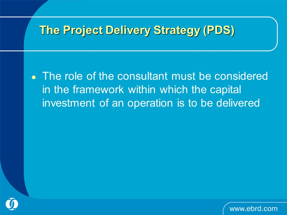 The Project Delivery Strategy (PDS) The role of the consultant must be considered in the framework within which the capital investment of an operation is to be delivered