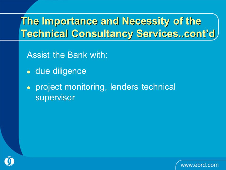 The Importance and Necessity of the Technical Consultancy Services..cont'd Assist the Bank with: due diligence project monitoring, lenders technical s