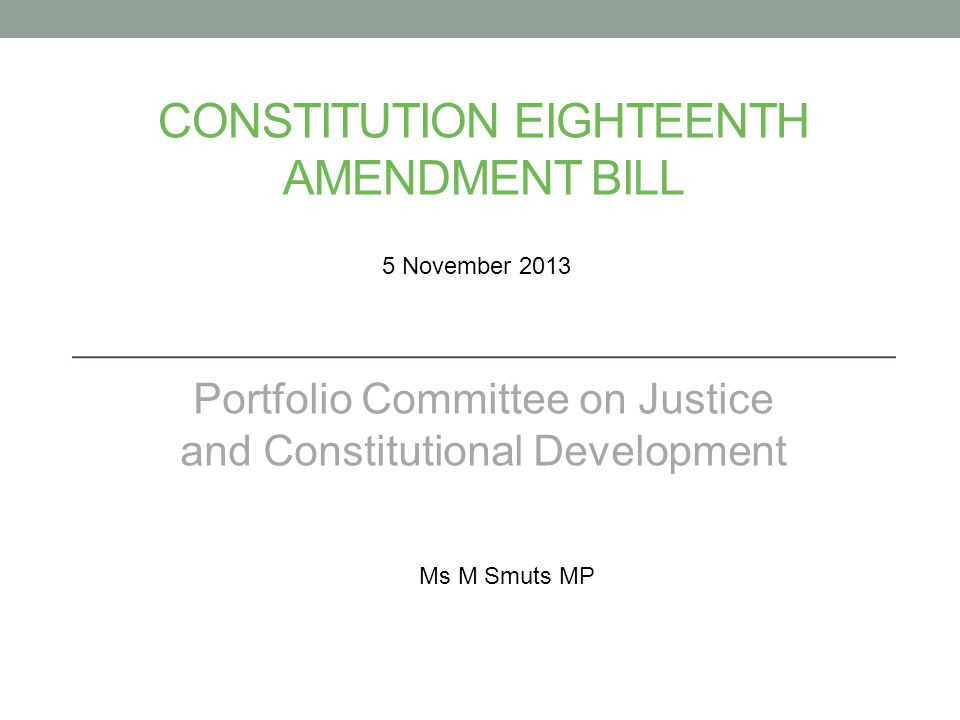 CONSTITUTION EIGHTEENTH AMENDMENT BILL Portfolio Committee on Justice and Constitutional Development 5 November 2013 Ms M Smuts MP