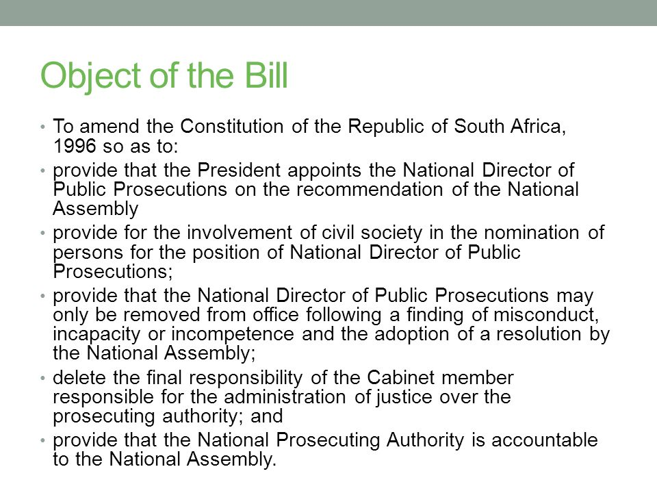 Object of the Bill To amend the Constitution of the Republic of South Africa, 1996 so as to: provide that the President appoints the National Director of Public Prosecutions on the recommendation of the National Assembly provide for the involvement of civil society in the nomination of persons for the position of National Director of Public Prosecutions; provide that the National Director of Public Prosecutions may only be removed from office following a finding of misconduct, incapacity or incompetence and the adoption of a resolution by the National Assembly; delete the final responsibility of the Cabinet member responsible for the administration of justice over the prosecuting authority; and provide that the National Prosecuting Authority is accountable to the National Assembly.