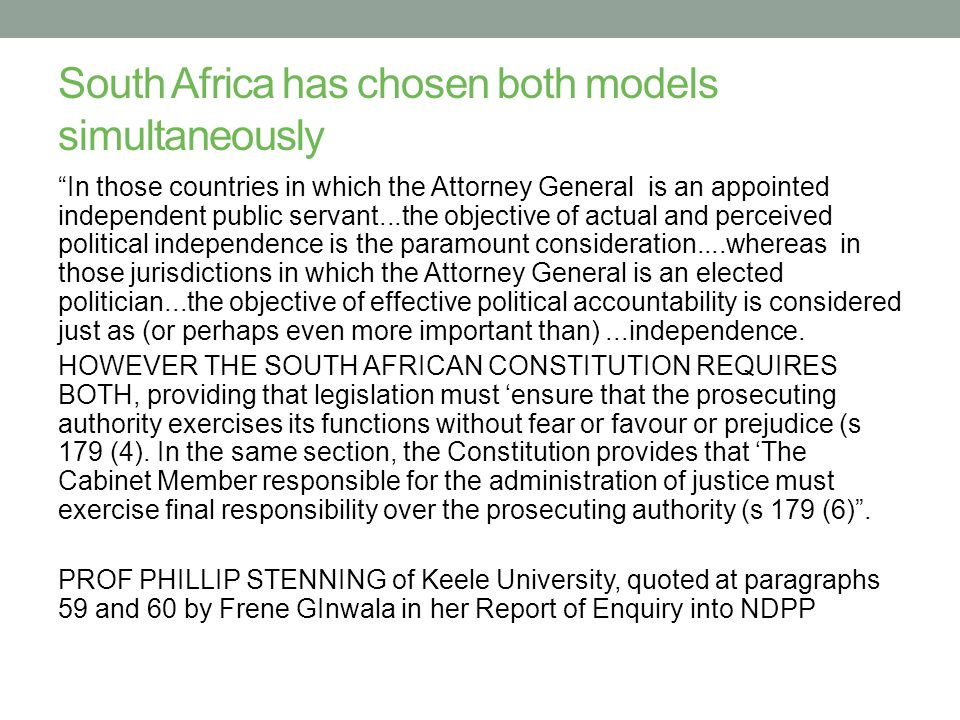 South Africa has chosen both models simultaneously In those countries in which the Attorney General is an appointed independent public servant...the objective of actual and perceived political independence is the paramount consideration....whereas in those jurisdictions in which the Attorney General is an elected politician...the objective of effective political accountability is considered just as (or perhaps even more important than)...independence.