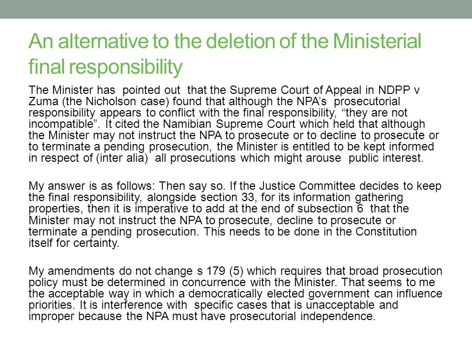 An alternative to the deletion of the Ministerial final responsibility The Minister has pointed out that the Supreme Court of Appeal in NDPP v Zuma (the Nicholson case) found that although the NPA's prosecutorial responsibility appears to conflict with the final responsibility, they are not incompatible .
