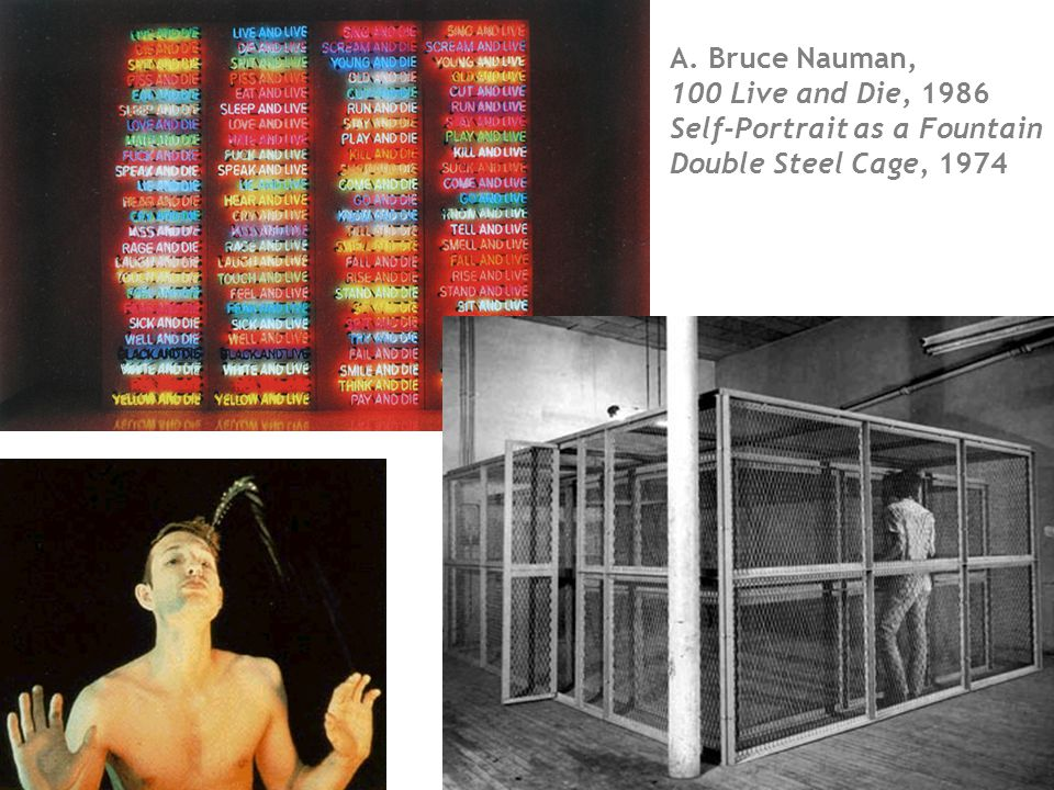 A. Bruce Nauman, 100 Live and Die, 1986 Self-Portrait as a Fountain Double Steel Cage, 1974