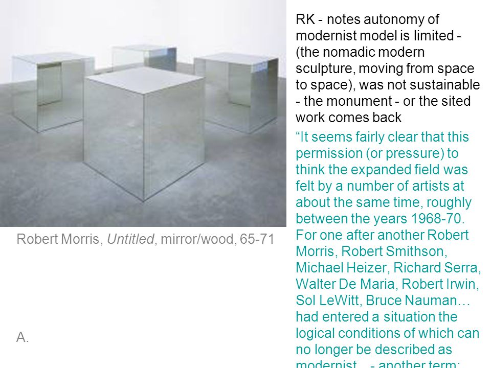 RK - notes autonomy of modernist model is limited - (the nomadic modern sculpture, moving from space to space), was not sustainable - the monument - or the sited work comes back It seems fairly clear that this permission (or pressure) to think the expanded field was felt by a number of artists at about the same time, roughly between the years 1968-70.