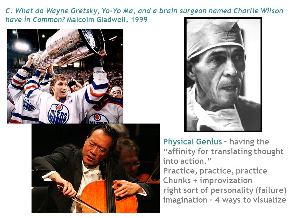 Physical Genius – having the affinity for translating thought into action. Practice, practice, practice Chunks + improvization right sort of personality (failure) imagination – 4 ways to visualize C.