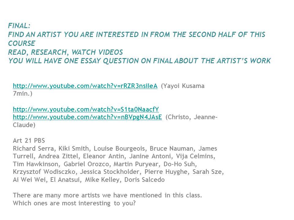 http://www.youtube.com/watch?v=rRZR3nsiIeAhttp://www.youtube.com/watch?v=rRZR3nsiIeA (Yayoi Kusama 7min.) http://www.youtube.com/watch?v=S1ta0NaacfY http://www.youtube.com/watch?v=nBVpgN4JAsE (Christo, Jeanne- Claude) Art 21 PBS Richard Serra, Kiki Smith, Louise Bourgeois, Bruce Nauman, James Turrell, Andrea Zittel, Eleanor Antin, Janine Antoni, Vija Celmins, Tim Hawkinson, Gabriel Orozco, Martin Puryear, Do-Ho Suh, Krzysztof Wodisczko, Jessica Stockholder, Pierre Huyghe, Sarah Sze, Ai Wei Wei, El Anatsui, Mike Kelley, Doris Salcedo There are many more artists we have mentioned in this class.