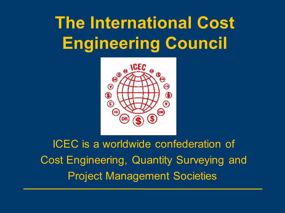 The International Cost Engineering Council ICEC is a worldwide confederation of Cost Engineering, Quantity Surveying and Project Management Societies.