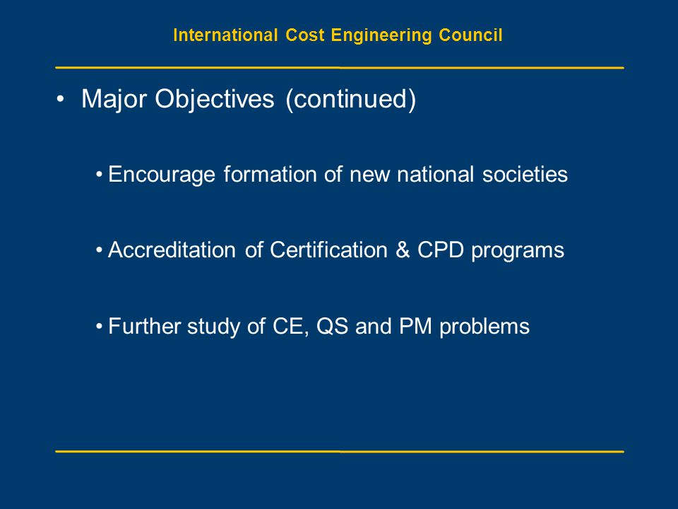 International Cost Engineering Council Major Objectives (continued) Encourage formation of new national societies Accreditation of Certification & CPD
