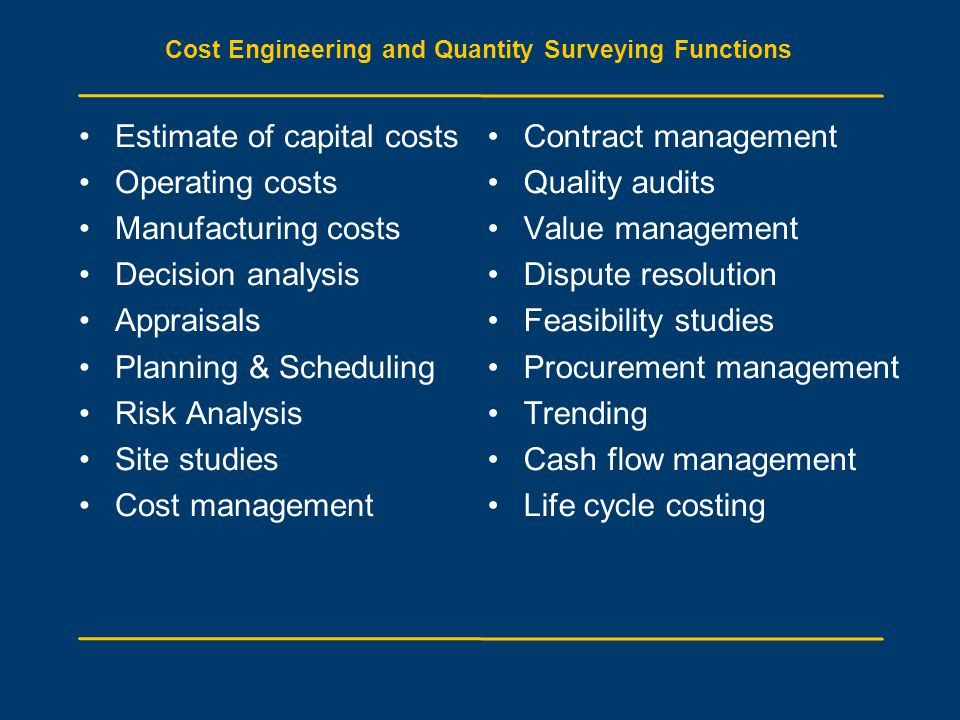 Cost Engineering and Quantity Surveying Functions Estimate of capital costs Operating costs Manufacturing costs Decision analysis Appraisals Planning & Scheduling Risk Analysis Site studies Cost management Contract management Quality audits Value management Dispute resolution Feasibility studies Procurement management Trending Cash flow management Life cycle costing