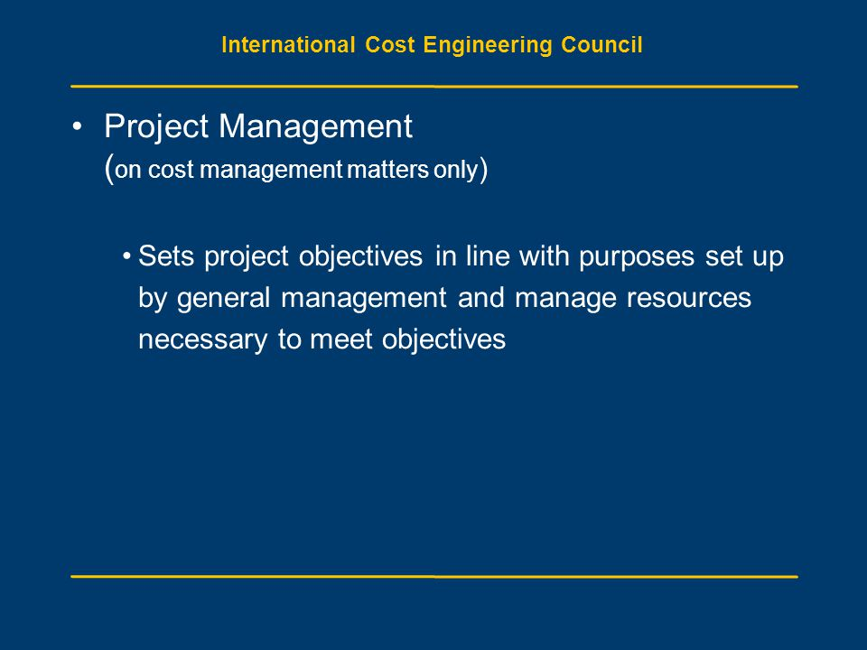 International Cost Engineering Council Project Management ( on cost management matters only ) Sets project objectives in line with purposes set up by general management and manage resources necessary to meet objectives