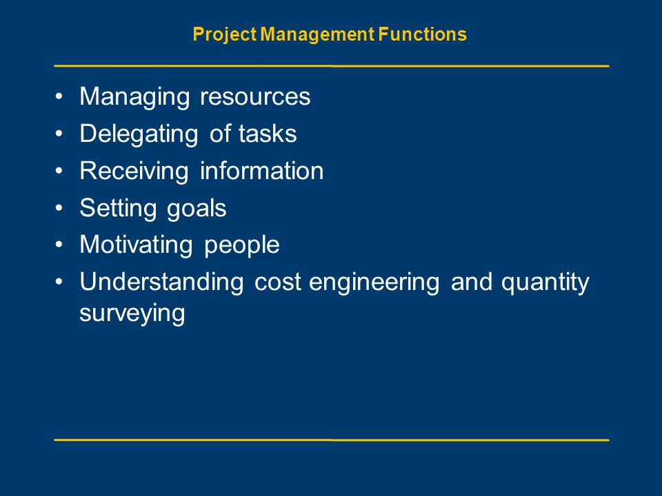 Project Management Functions Managing resources Delegating of tasks Receiving information Setting goals Motivating people Understanding cost engineering and quantity surveying