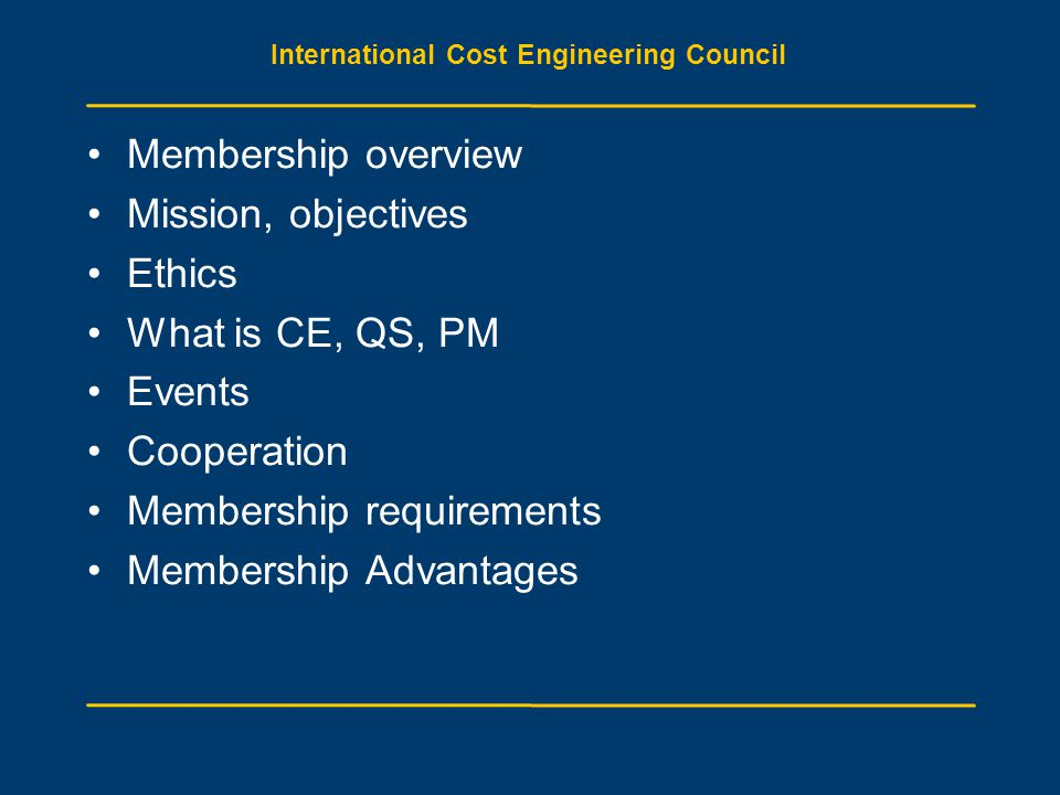 International Cost Engineering Council Membership overview Mission, objectives Ethics What is CE, QS, PM Events Cooperation Membership requirements Me