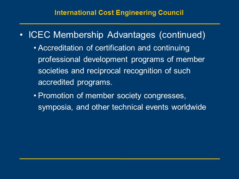 International Cost Engineering Council ICEC Membership Advantages (continued) Accreditation of certification and continuing professional development programs of member societies and reciprocal recognition of such accredited programs.