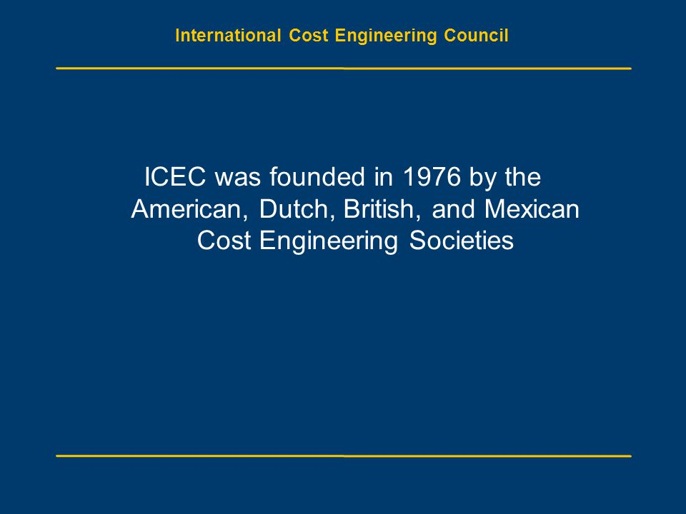 International Cost Engineering Council ICEC was founded in 1976 by the American, Dutch, British, and Mexican Cost Engineering Societies