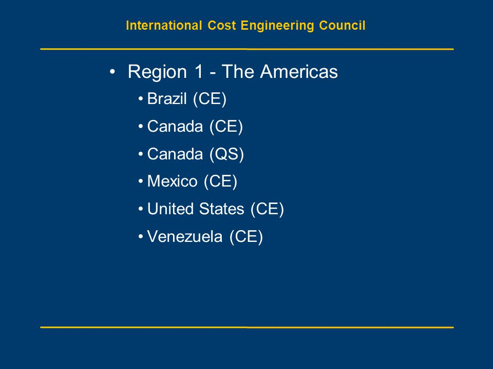 International Cost Engineering Council Region 1 - The Americas Brazil (CE) Canada (CE) Canada (QS) Mexico (CE) United States (CE) Venezuela (CE)
