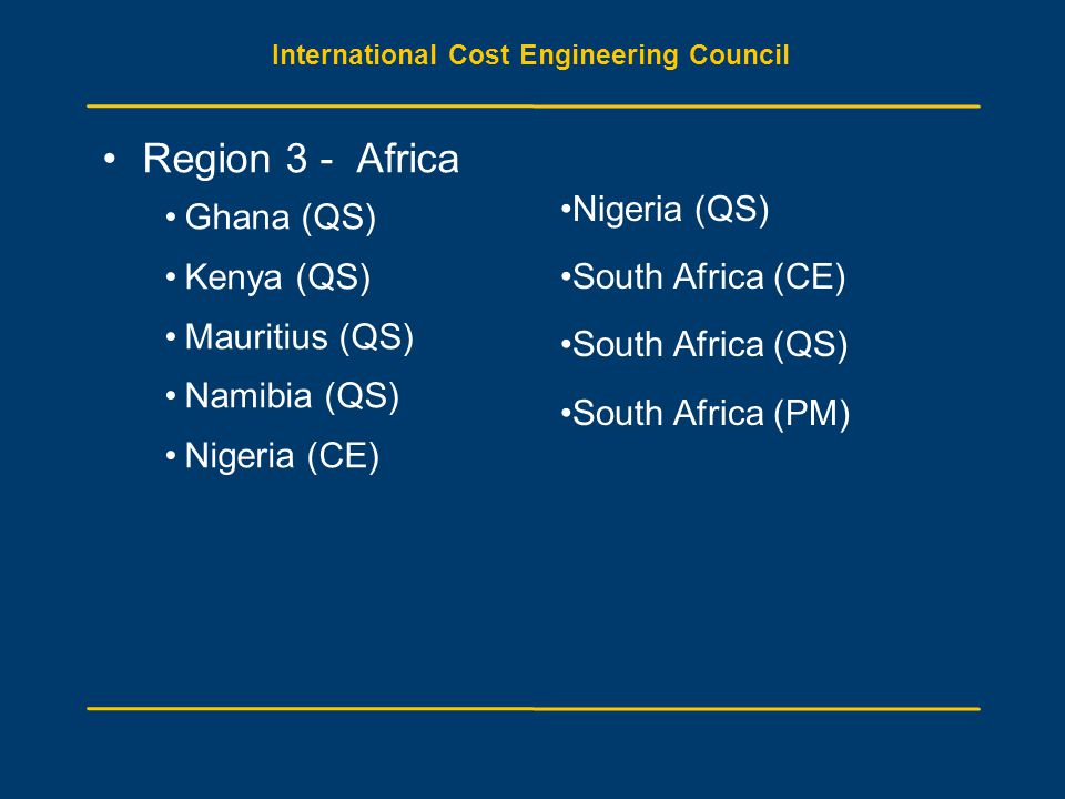 International Cost Engineering Council Region 3 - Africa Ghana (QS) Kenya (QS) Mauritius (QS) Namibia (QS) Nigeria (CE) Nigeria (QS) South Africa (CE) South Africa (QS) South Africa (PM)