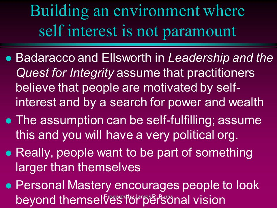 Building an environment where self interest is not paramount l Badaracco and Ellsworth in Leadership and the Quest for Integrity assume that practitio