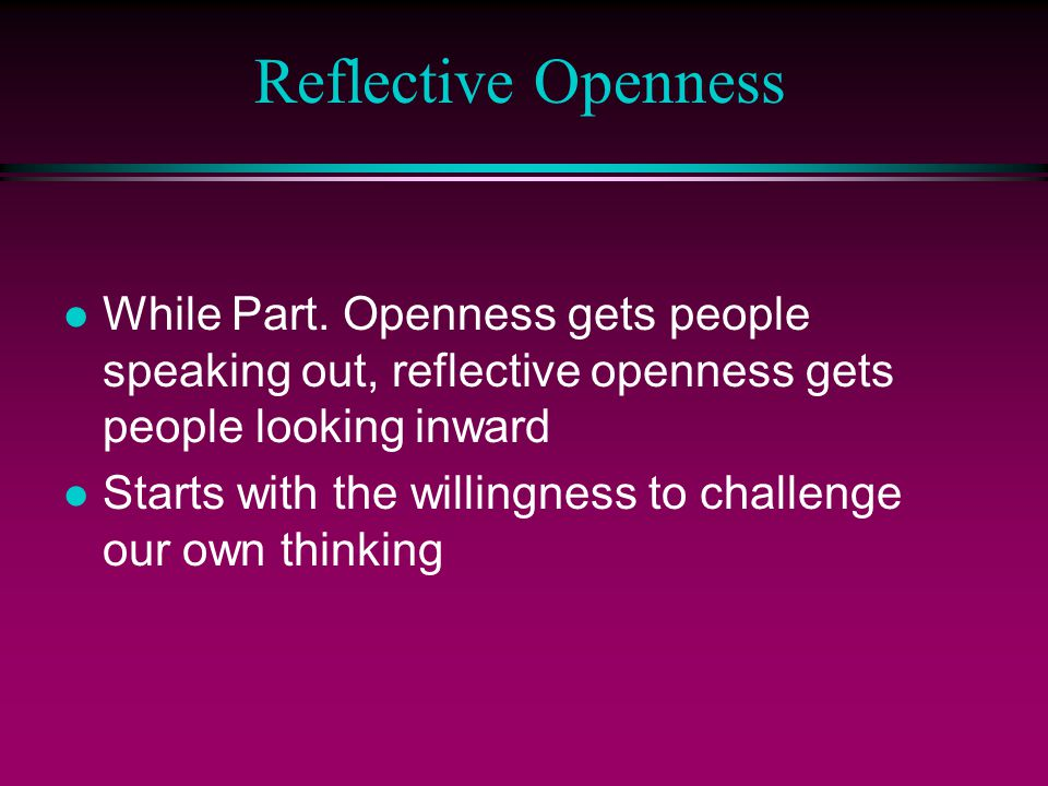 Reflective Openness l While Part. Openness gets people speaking out, reflective openness gets people looking inward l Starts with the willingness to c