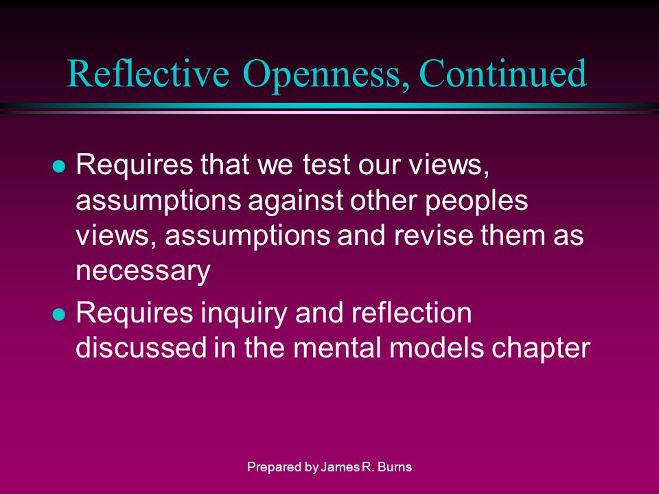 Reflective Openness, Continued l Requires that we test our views, assumptions against other peoples views, assumptions and revise them as necessary l