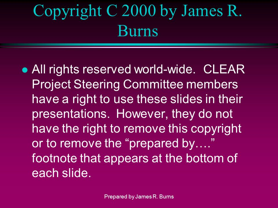 Copyright C 2000 by James R. Burns l All rights reserved world-wide. CLEAR Project Steering Committee members have a right to use these slides in thei