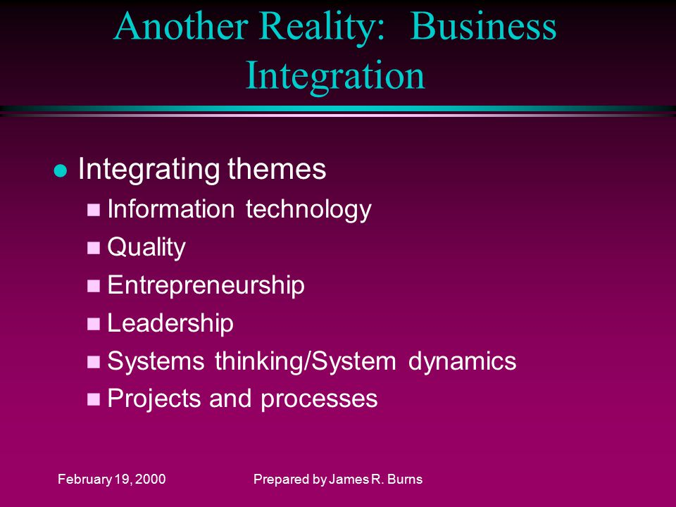 February 19, 2000Prepared by James R. Burns Another Reality: Business Integration l Integrating themes n Information technology n Quality n Entreprene