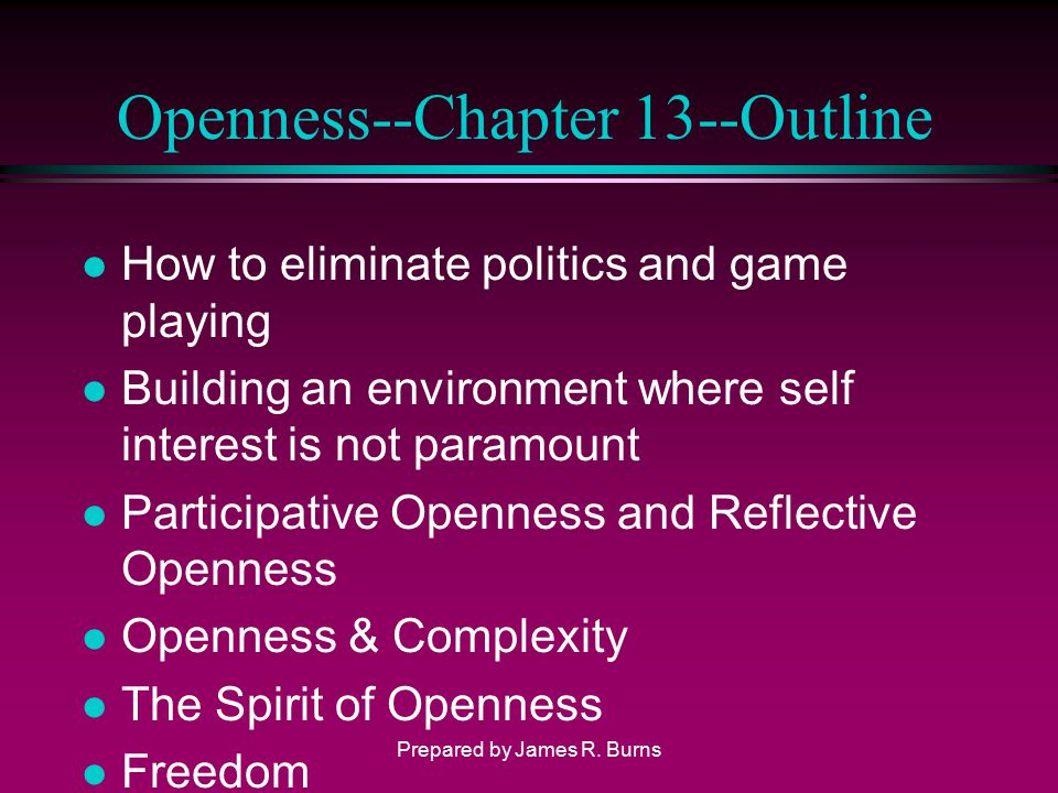 Openness--Chapter 13--Outline l How to eliminate politics and game playing l Building an environment where self interest is not paramount l Participat