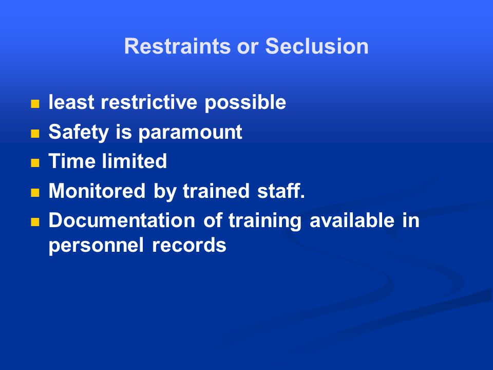 Restraints or Seclusion least restrictive possible Safety is paramount Time limited Monitored by trained staff.
