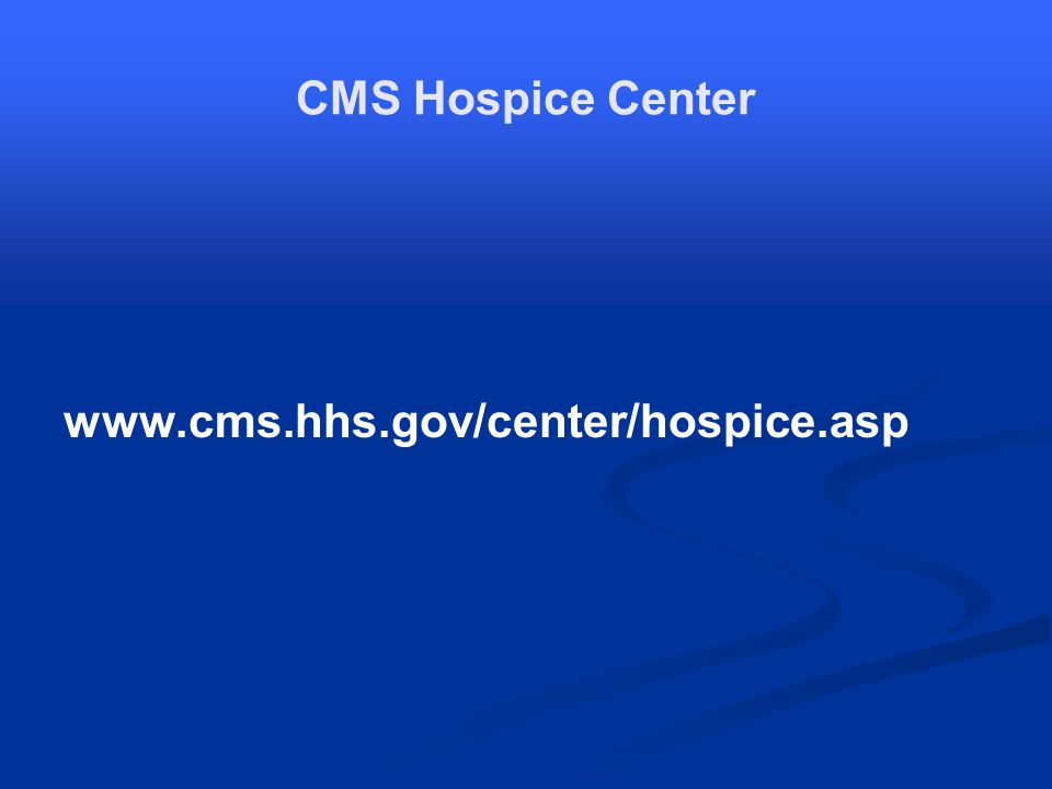 CMS Hospice Center www.cms.hhs.gov/center/hospice.asp