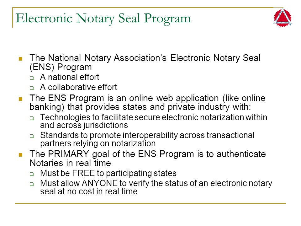 Electronic Notary Seal Program The National Notary Association's Electronic Notary Seal (ENS) Program  A national effort  A collaborative effort The