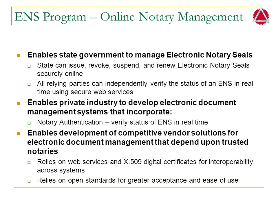 ENS Program – Online Notary Management Enables state government to manage Electronic Notary Seals  State can issue, revoke, suspend, and renew Electr