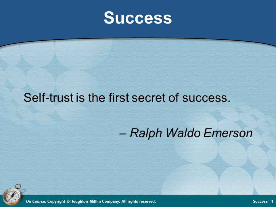On Course, Copyright © Houghton Mifflin Company. All rights reserved.Success - 1 Success Self-trust is the first secret of success. – Ralph Waldo Emer