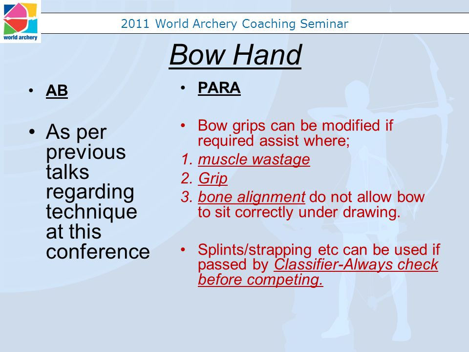 2011 World Archery Coaching Seminar Bow Hand AB As per previous talks regarding technique at this conference PARA Bow grips can be modified if required assist where; 1.muscle wastage 2.Grip 3.bone alignment do not allow bow to sit correctly under drawing.