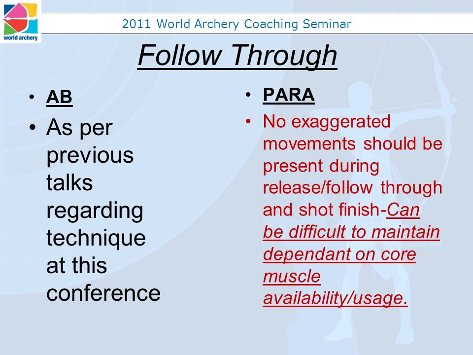 2011 World Archery Coaching Seminar Follow Through AB As per previous talks regarding technique at this conference PARA No exaggerated movements should be present during release/follow through and shot finish-Can be difficult to maintain dependant on core muscle availability/usage.