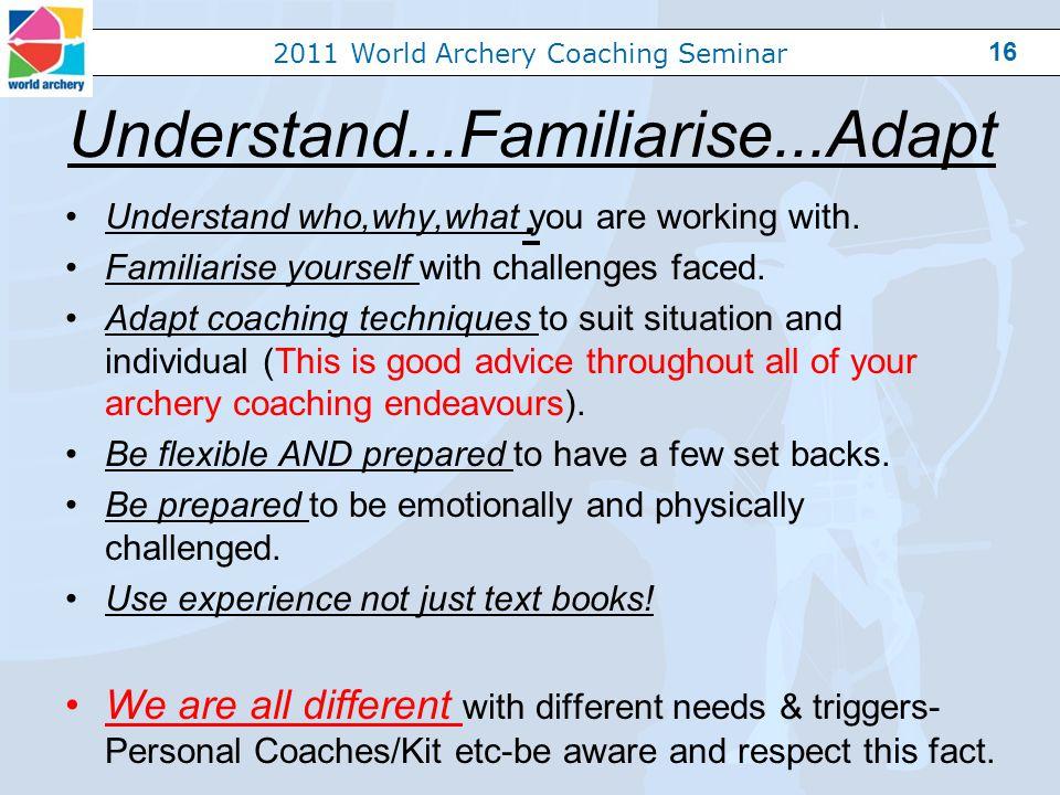 2011 World Archery Coaching Seminar 16 Understand...Familiarise...Adapt.